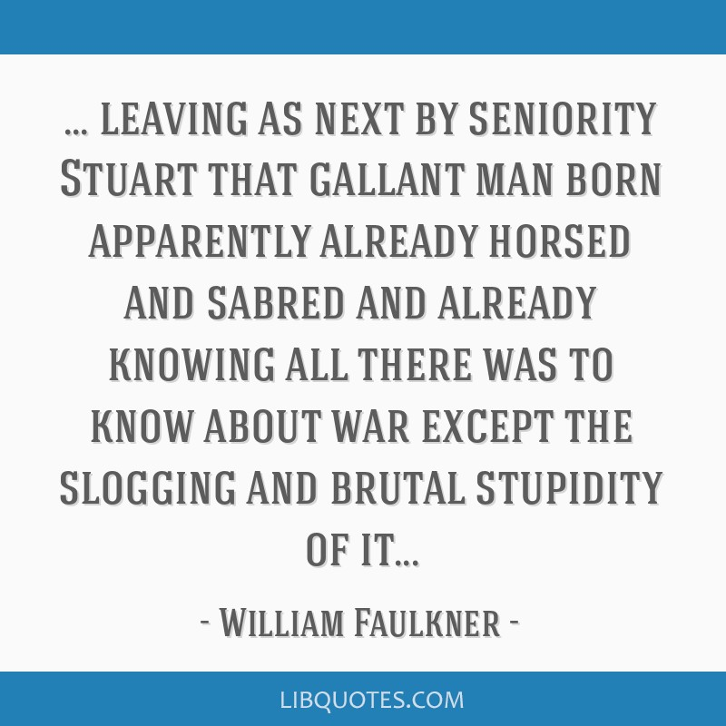 Leaving as next by seniority Stuart that gallant man born apparently already horsed and sabred and already knowing all there was to know about war...