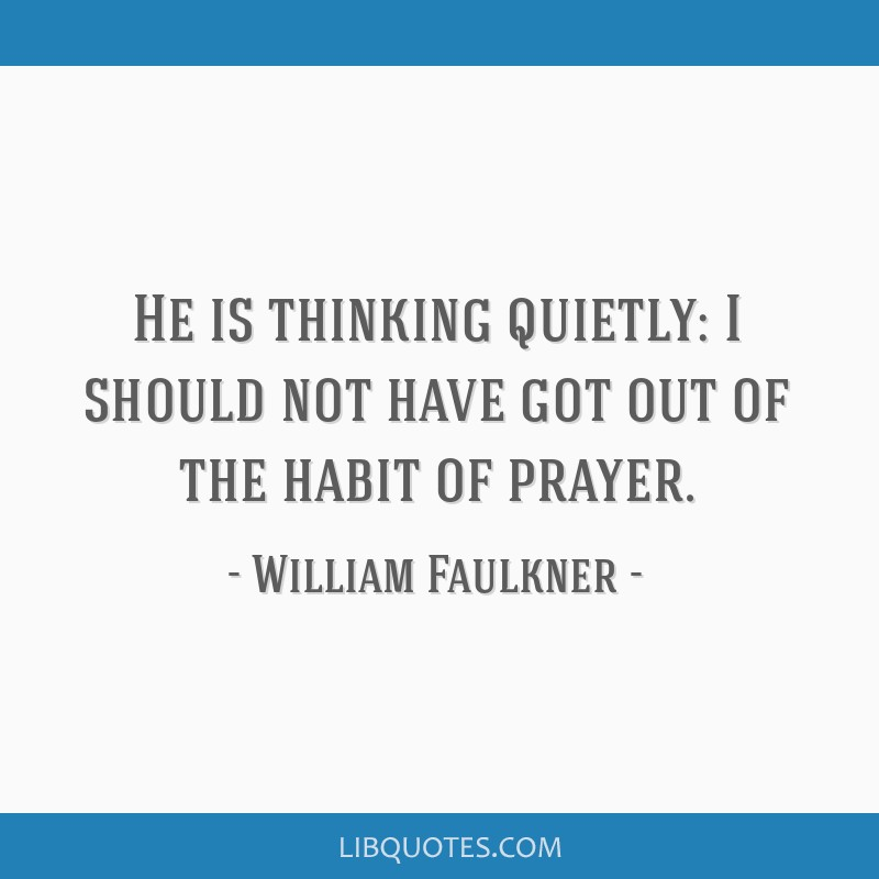 He is thinking quietly: I should not have got out of the habit of prayer.