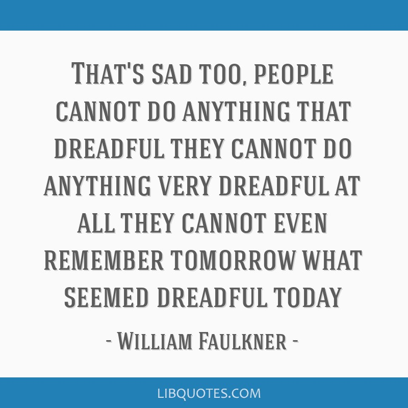 That's sad too, people cannot do anything that dreadful they cannot do anything very dreadful at all they cannot even remember tomorrow what seemed...