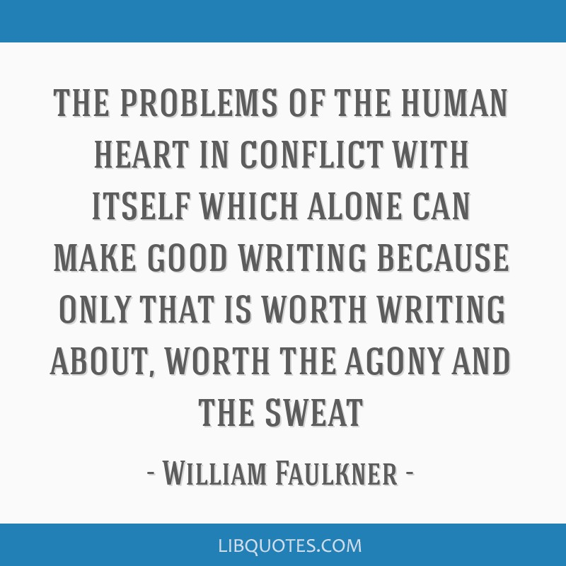 The problems of the human heart in conflict with itself which alone can make good writing because only that is worth writing about, worth the agony...