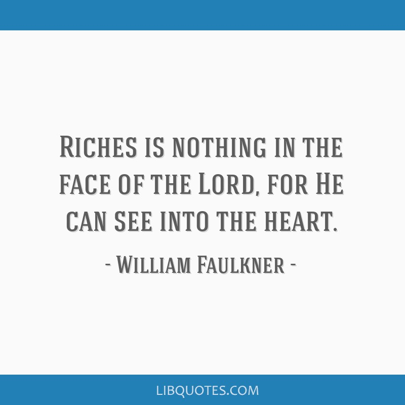 Riches is nothing in the face of the Lord, for He can see into the heart.