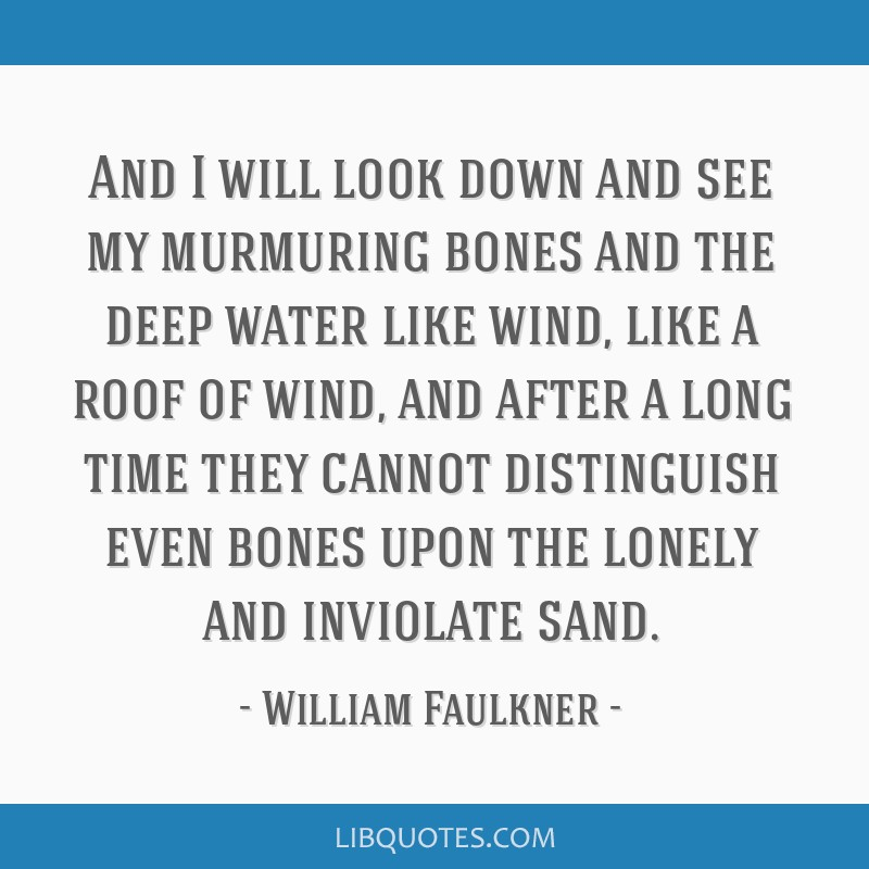 And I will look down and see my murmuring bones and the deep water like wind, like a roof of wind, and after a long time they cannot distinguish even ...