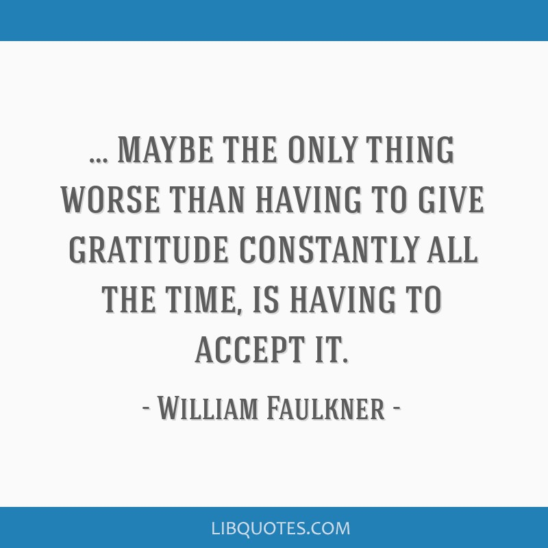 … maybe the only thing worse than having to give gratitude constantly all the time, is having to accept it.