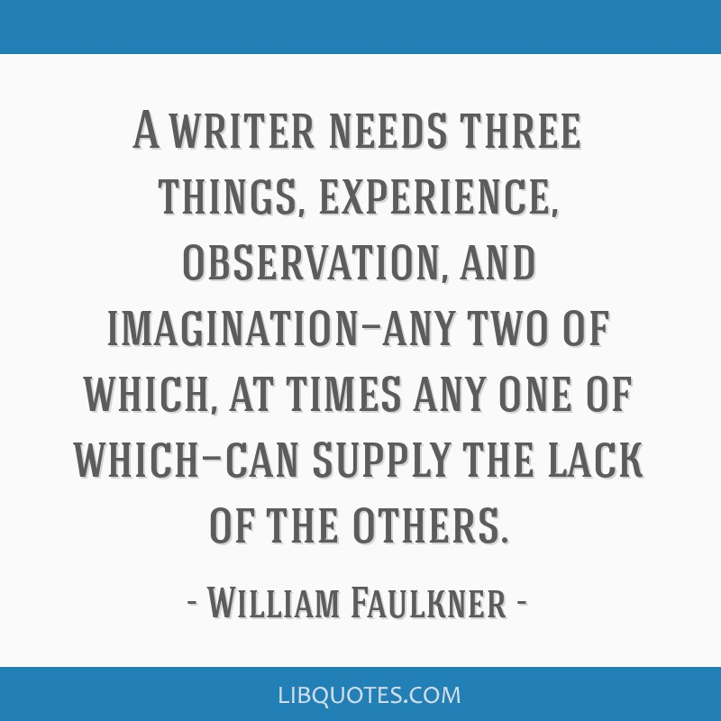 A writer needs three things, experience, observation, and imagination—any two of which, at times any one of which—can supply the lack of the...