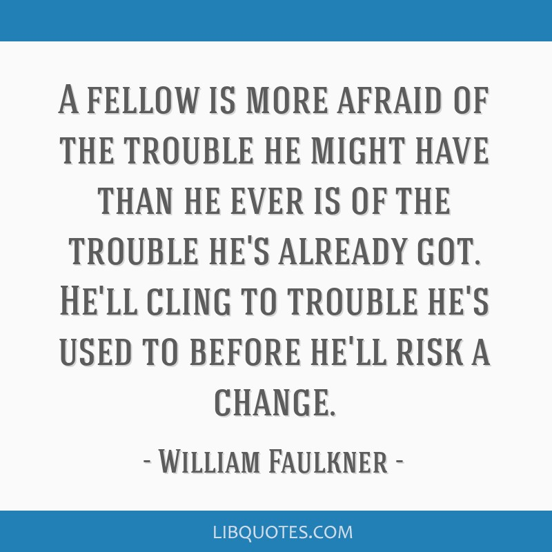 A fellow is more afraid of the trouble he might have than he ever is of the trouble he's already got. He'll cling to trouble he's used to before...