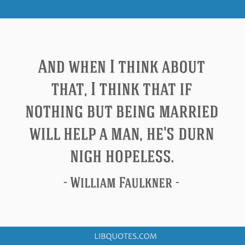 And when I think about that, I think that if nothing but being married will help a man, he's durn nigh hopeless.
