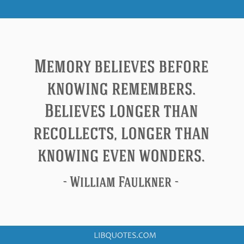 Memory believes before knowing remembers. Believes longer than recollects, longer than knowing even wonders.