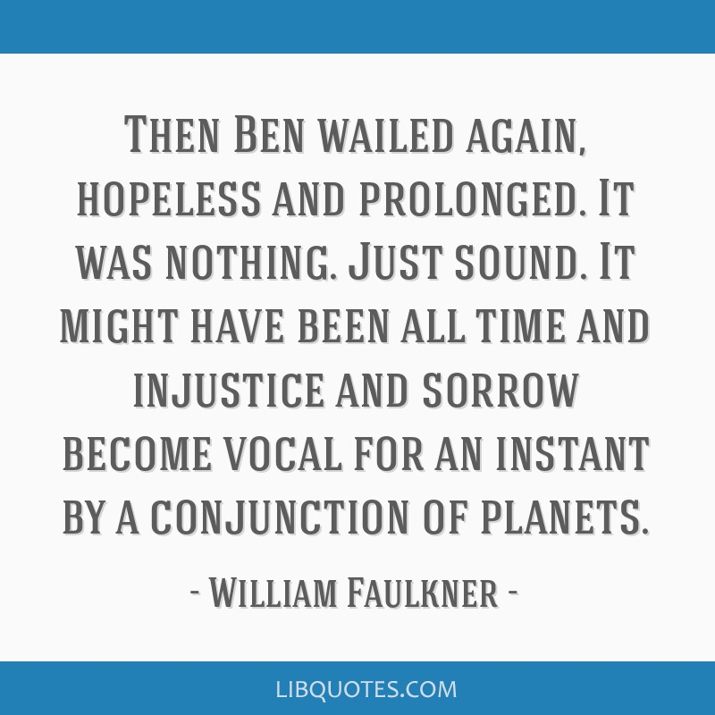 Then Ben wailed again, hopeless and prolonged. It was nothing. Just sound. It might have been all time and injustice and sorrow become vocal for an...
