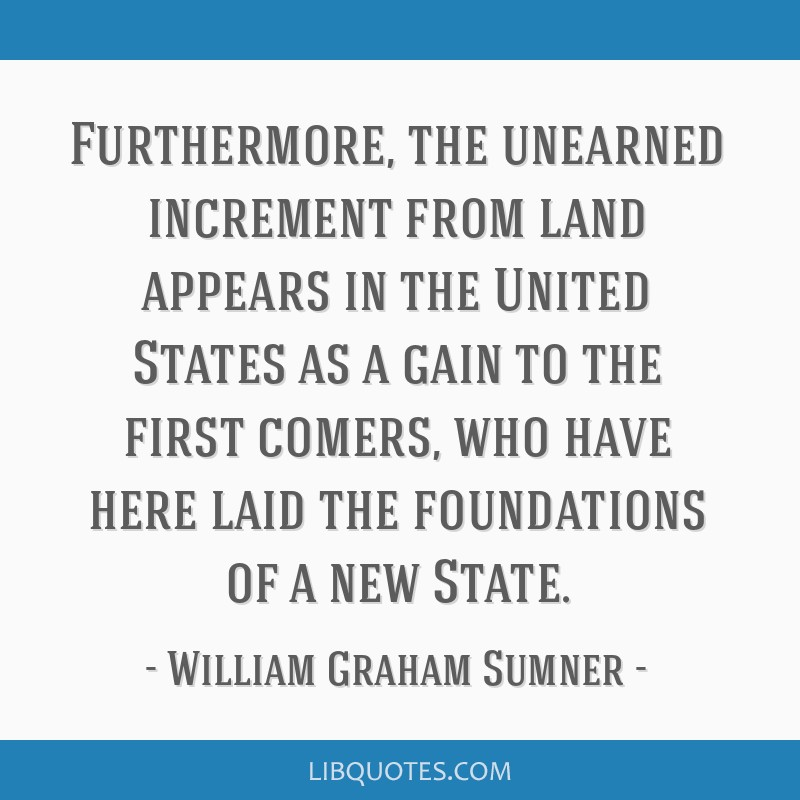 Furthermore, the unearned increment from land appears in the United States as a gain to the first comers, who have here laid the foundations of a new ...