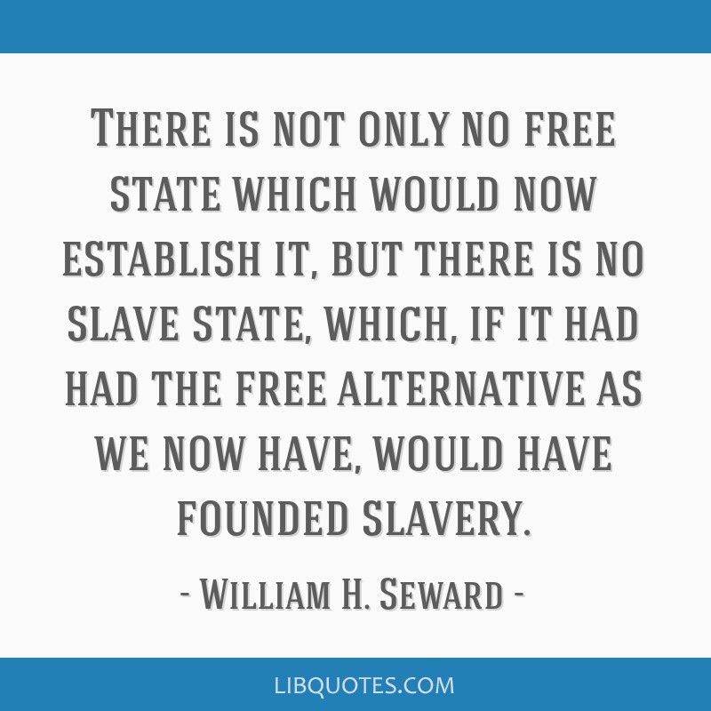 There is not only no free state which would now establish it, but there is no slave state, which, if it had had the free alternative as we now have,...