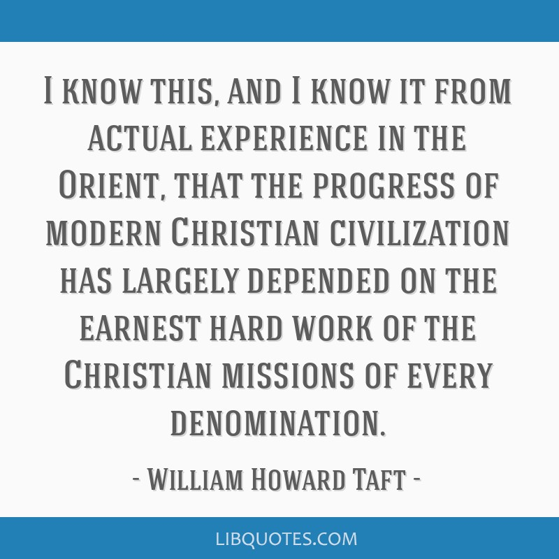 I know this, and I know it from actual experience in the Orient, that the progress of modern Christian civilization has largely depended on the...