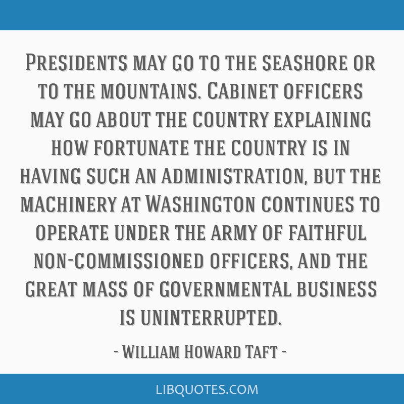 Presidents may go to the seashore or to the mountains. Cabinet officers may go about the country explaining how fortunate the country is in having...