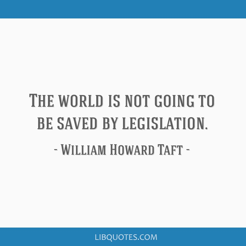 The world is not going to be saved by legislation.