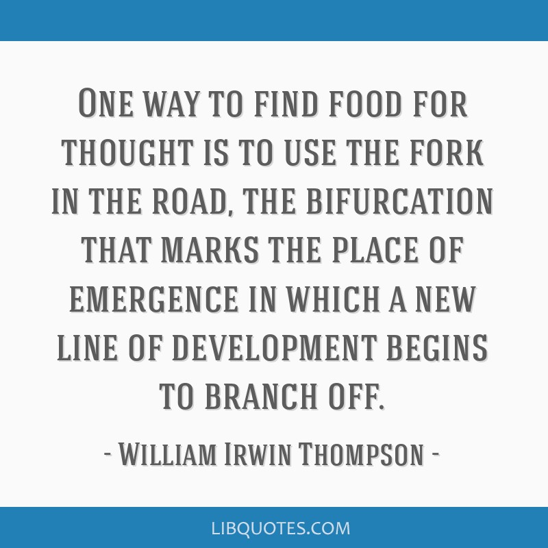 One way to find food for thought is to use the fork in the road, the bifurcation that marks the place of emergence in which a new line of development ...