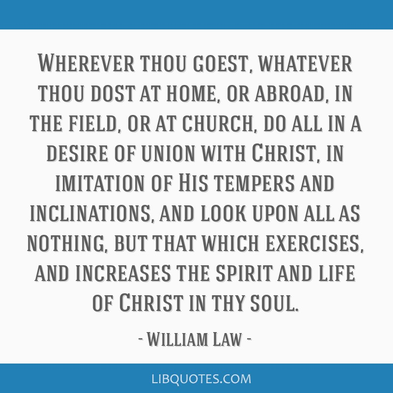 Wherever thou goest, whatever thou dost at home, or abroad, in the field, or at church, do all in a desire of union with Christ, in imitation of His...