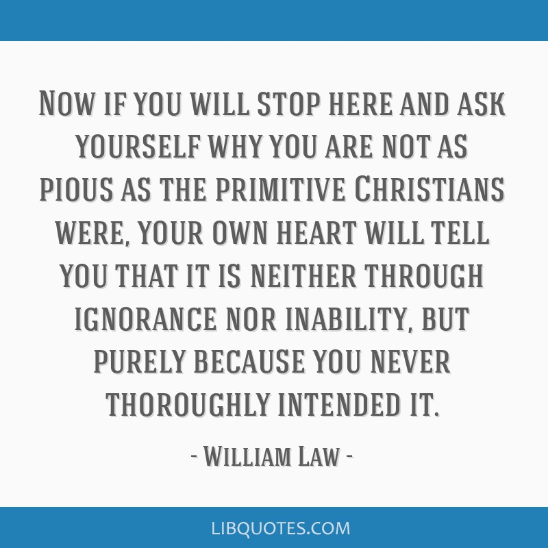 Now if you will stop here and ask yourself why you are not as pious as the primitive Christians were, your own heart will tell you that it is neither ...