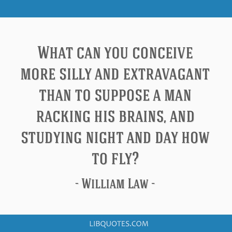 What can you conceive more silly and extravagant than to suppose a man racking his brains, and studying night and day how to fly?