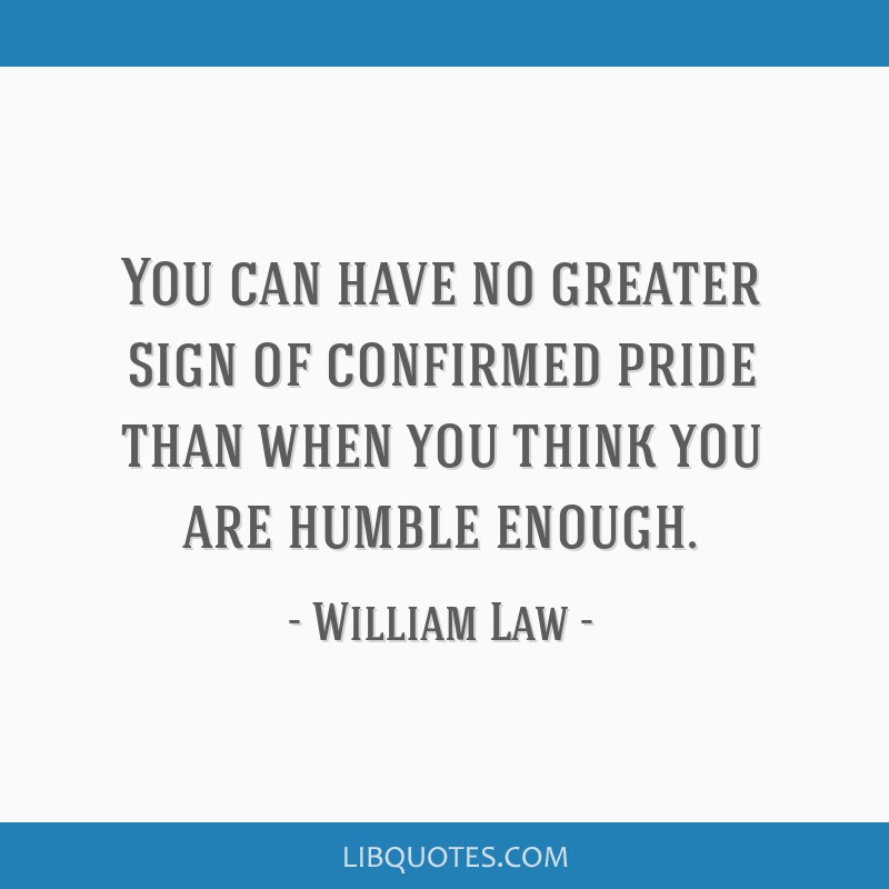 You can have no greater sign of confirmed pride than when you think you are humble enough.