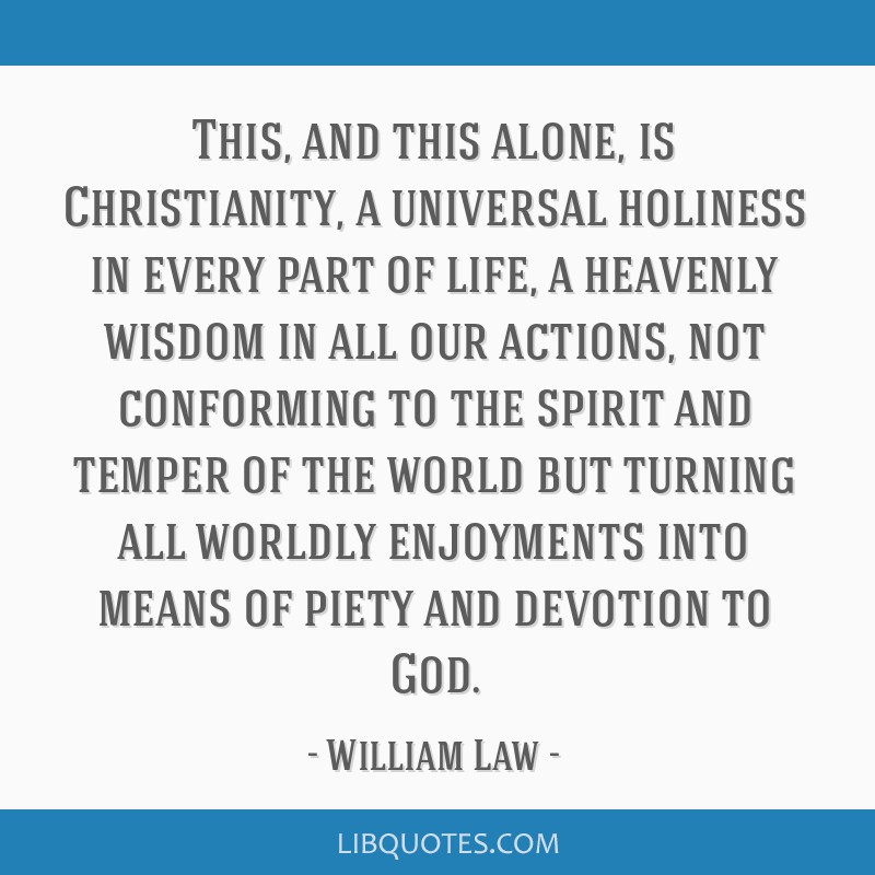 This, and this alone, is Christianity, a universal holiness in every part of life, a heavenly wisdom in all our actions, not conforming to the spirit ...