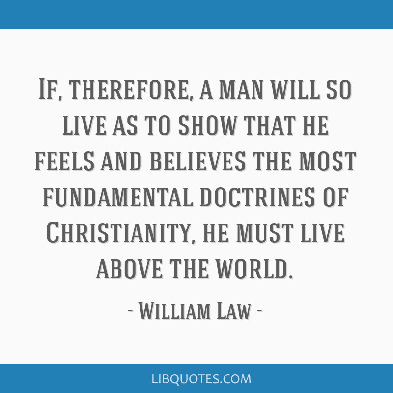 If, therefore, a man will so live as to show that he feels and believes the most fundamental doctrines of Christianity, he must live above the world.
