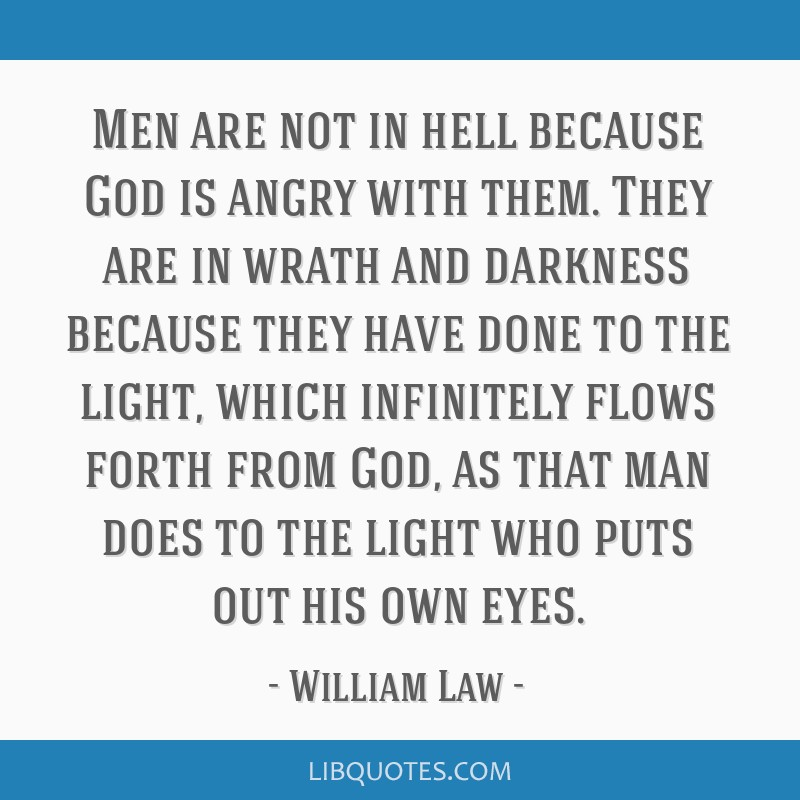 Men are not in hell because God is angry with them. They are in wrath and darkness because they have done to the light, which infinitely flows forth...