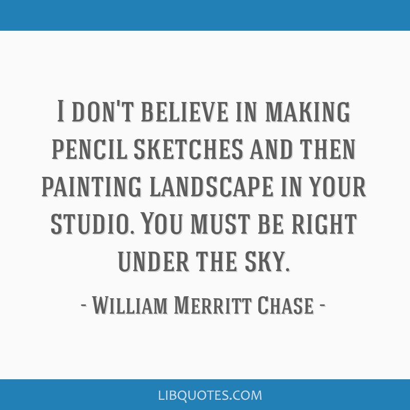 I don't believe in making pencil sketches and then painting landscape in your studio. You must be right under the sky.
