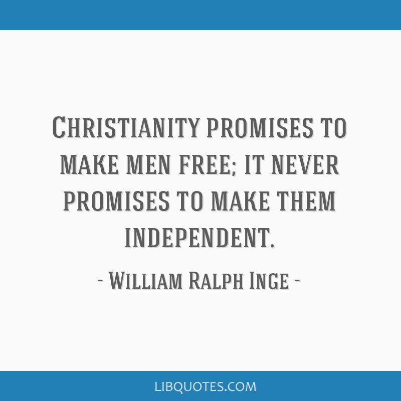 Christianity promises to make men free; it never promises to make them independent.