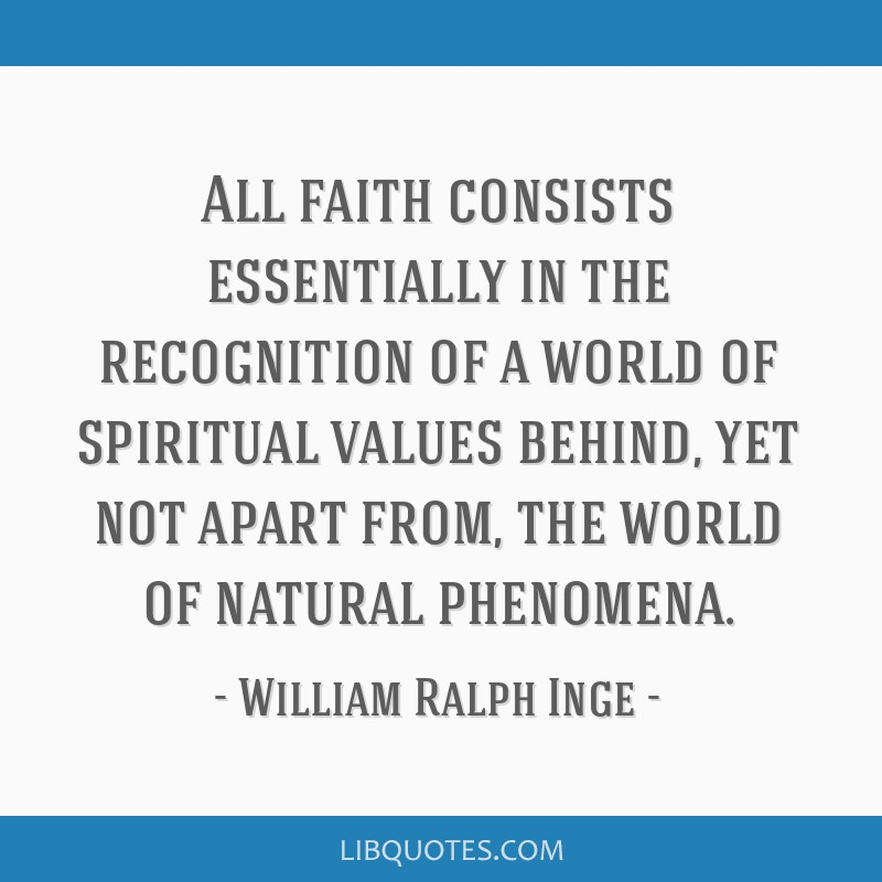 All faith consists essentially in the recognition of a world of spiritual values behind, yet not apart from, the world of natural phenomena.
