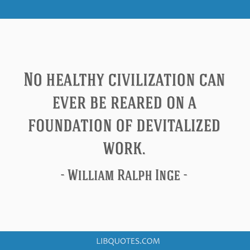 No healthy civilization can ever be reared on a foundation of devitalized work.