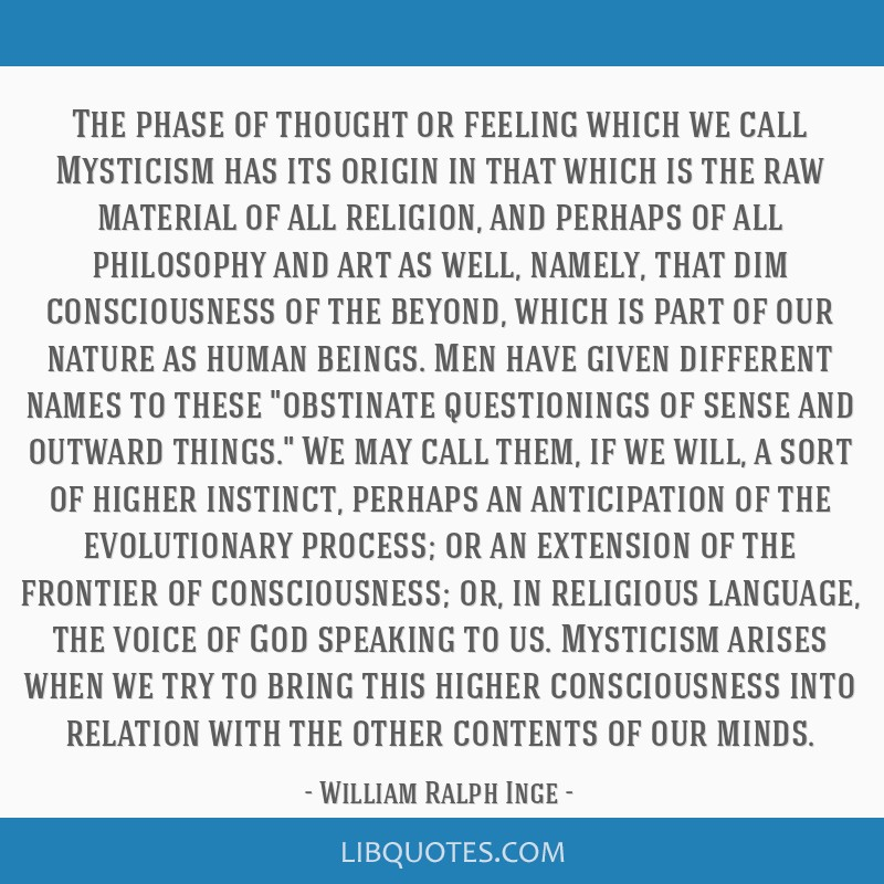 The phase of thought or feeling which we call Mysticism has its origin in that which is the raw material of all religion, and perhaps of all...