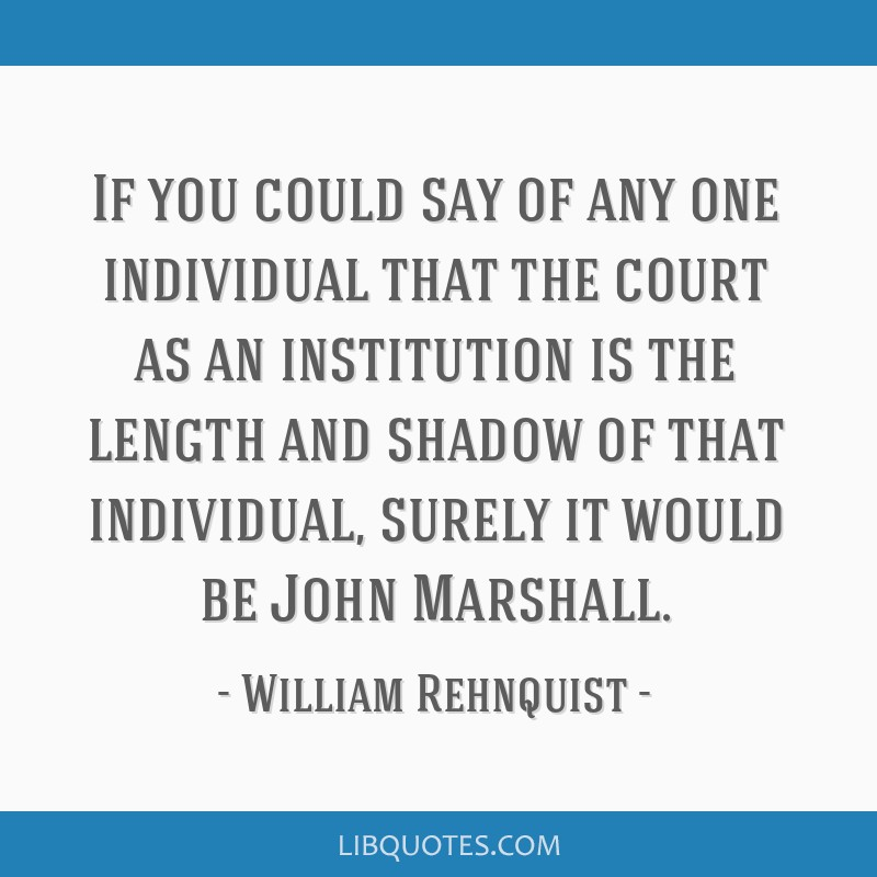 If you could say of any one individual that the court as an institution is the length and shadow of that individual, surely it would be John Marshall.