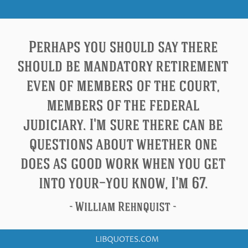 Perhaps you should say there should be mandatory retirement even of members of the court, members of the federal judiciary. I'm sure there can be...