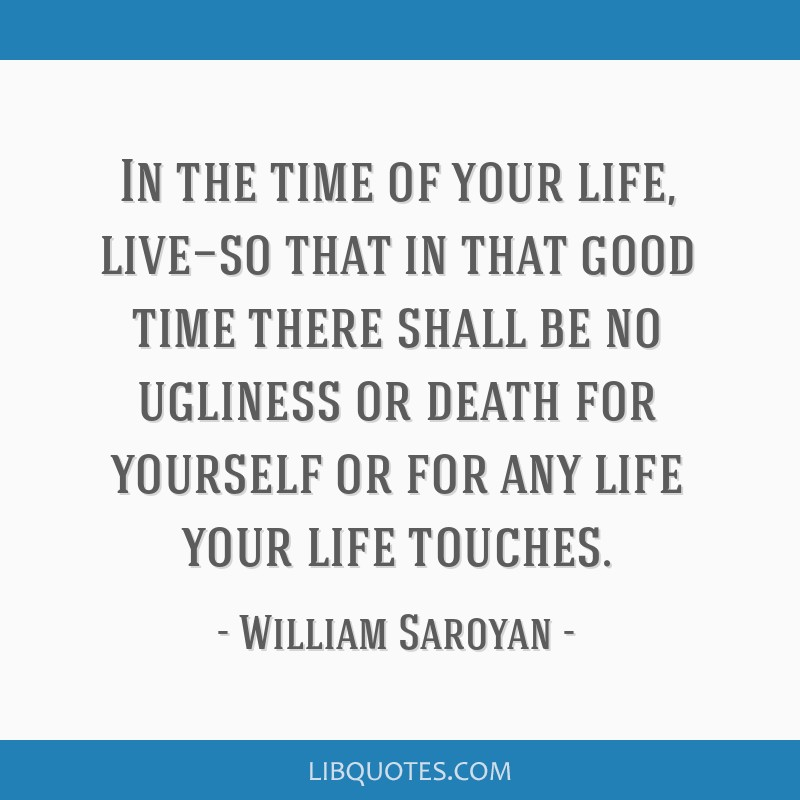 In the time of your life, live—so that in that good time there shall be no ugliness or death for yourself or for any life your life touches.