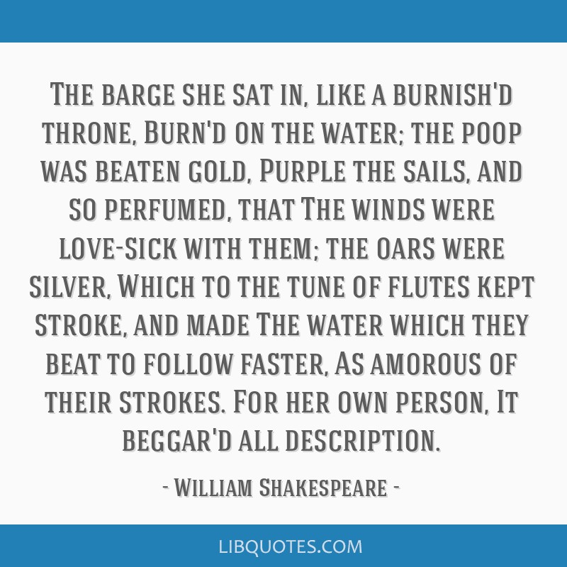 The barge she sat in, like a burnish'd throne, Burn'd on the water; the poop was beaten gold, Purple the sails, and so perfumed, that The winds were...