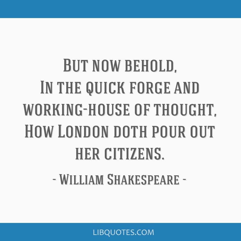 But now behold, In the quick forge and working-house of thought, How London doth pour out her citizens.
