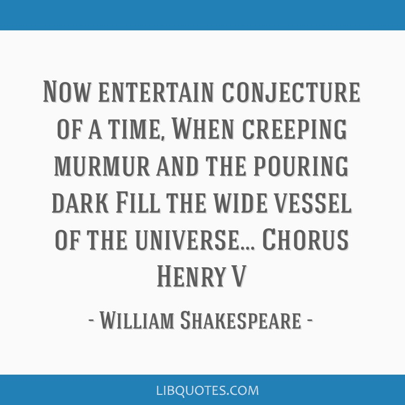 Now entertain conjecture of a time, When creeping murmur and the pouring dark Fill the wide vessel of the universe... Chorus Henry V
