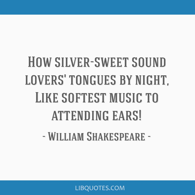 How silver-sweet sound lovers' tongues by night, Like softest music to attending ears!