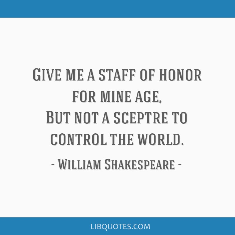 Give me a staff of honor for mine age, But not a sceptre to control the world.
