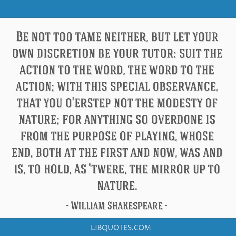 Be not too tame neither, but let your own discretion be your tutor: suit the action to the word, the word to the action; with this special...