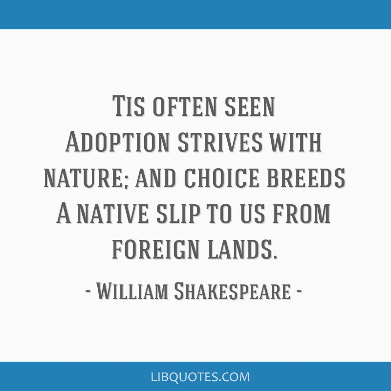 Tis often seen Adoption strives with nature; and choice breeds A native slip to us from foreign lands.