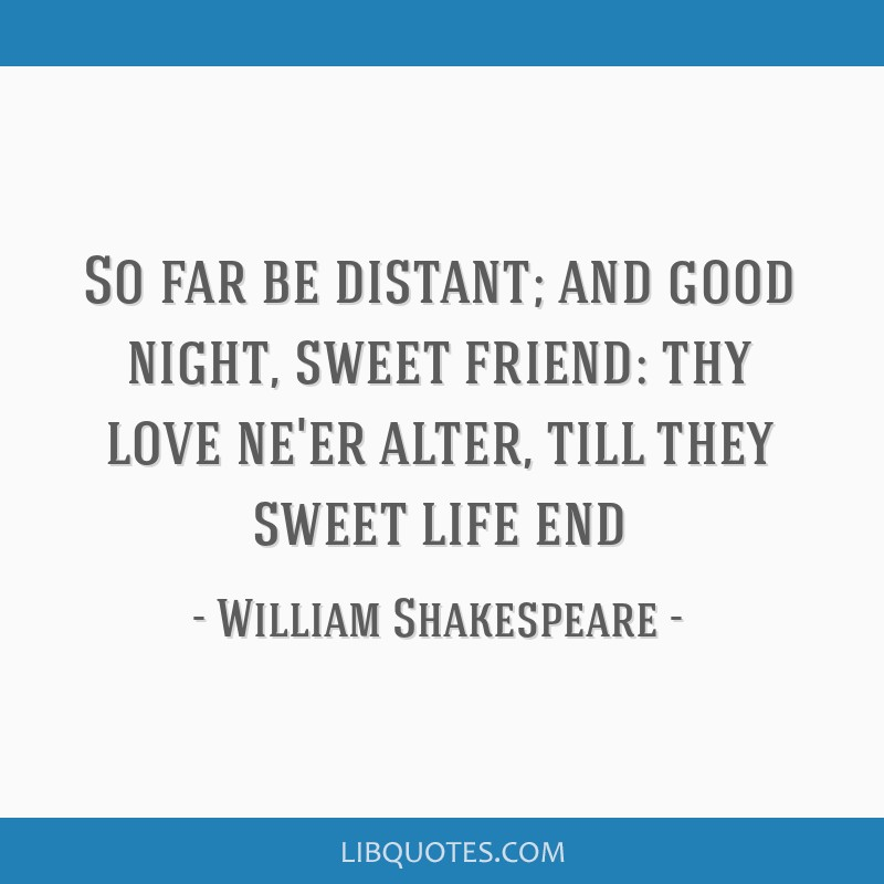 So far be distant; and good night, sweet friend: thy love ne'er alter, till they sweet life end