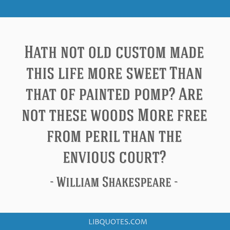 Hath not old custom made this life more sweet Than that of painted pomp? Are not these woods More free from peril than the envious court?