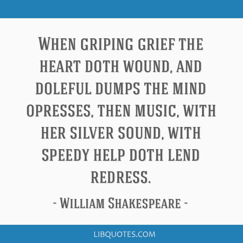 When griping grief the heart doth wound, and doleful dumps the mind opresses, then music, with her silver sound, with speedy help doth lend redress.