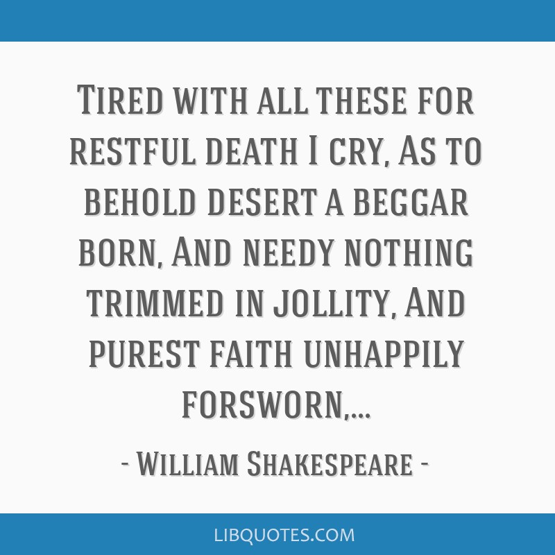 Tired with all these for restful death I cry, As to behold desert a beggar born, And needy nothing trimmed in jollity, And purest faith unhappily...