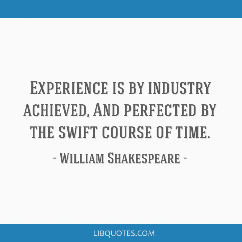 Experience is by industry achieved, And perfected by the swift course of time.