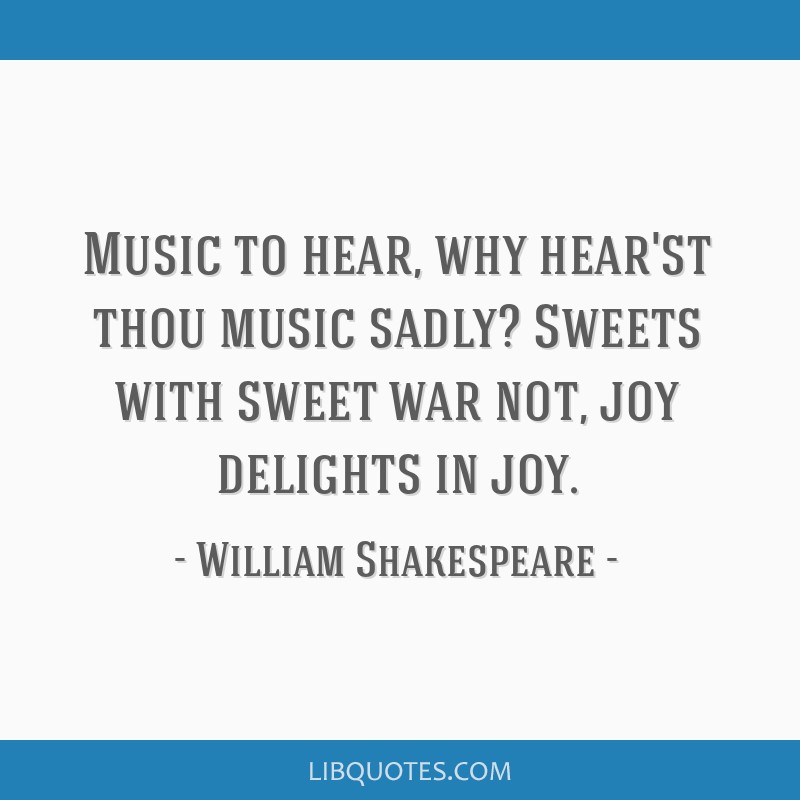 Music to hear, why hear'st thou music sadly? Sweets with sweet war not, joy delights in joy.
