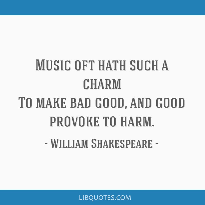 Music oft hath such a charm To make bad good, and good provoke to harm.