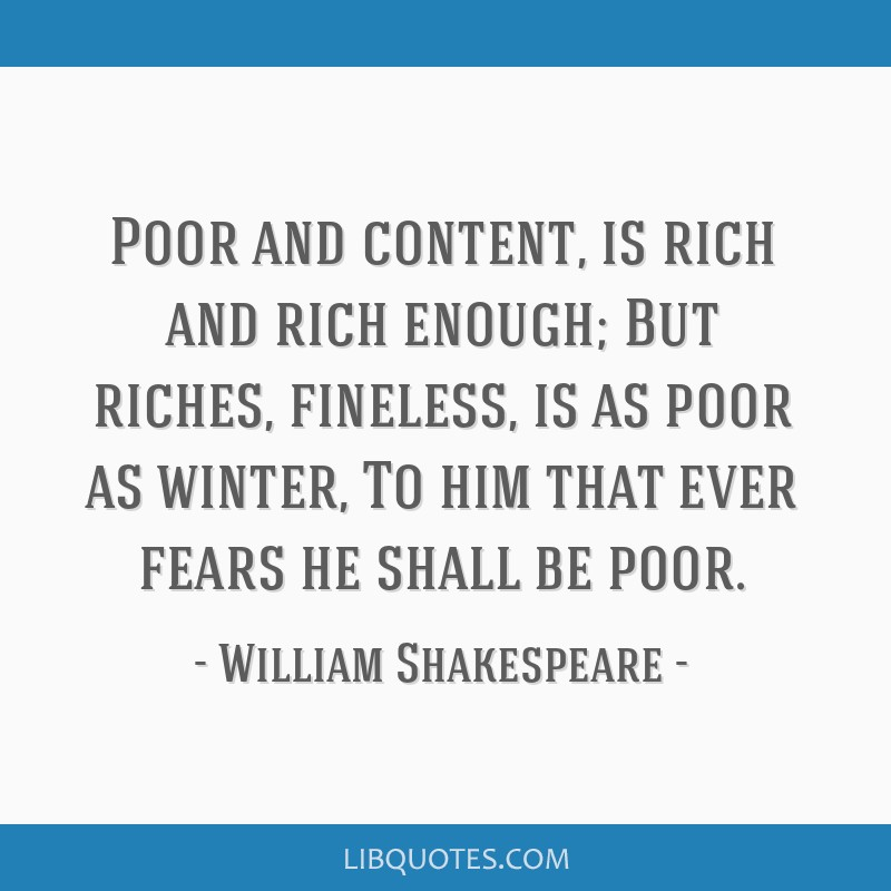 Poor and content, is rich and rich enough; But riches, fineless, is as poor as winter, To him that ever fears he shall be poor.