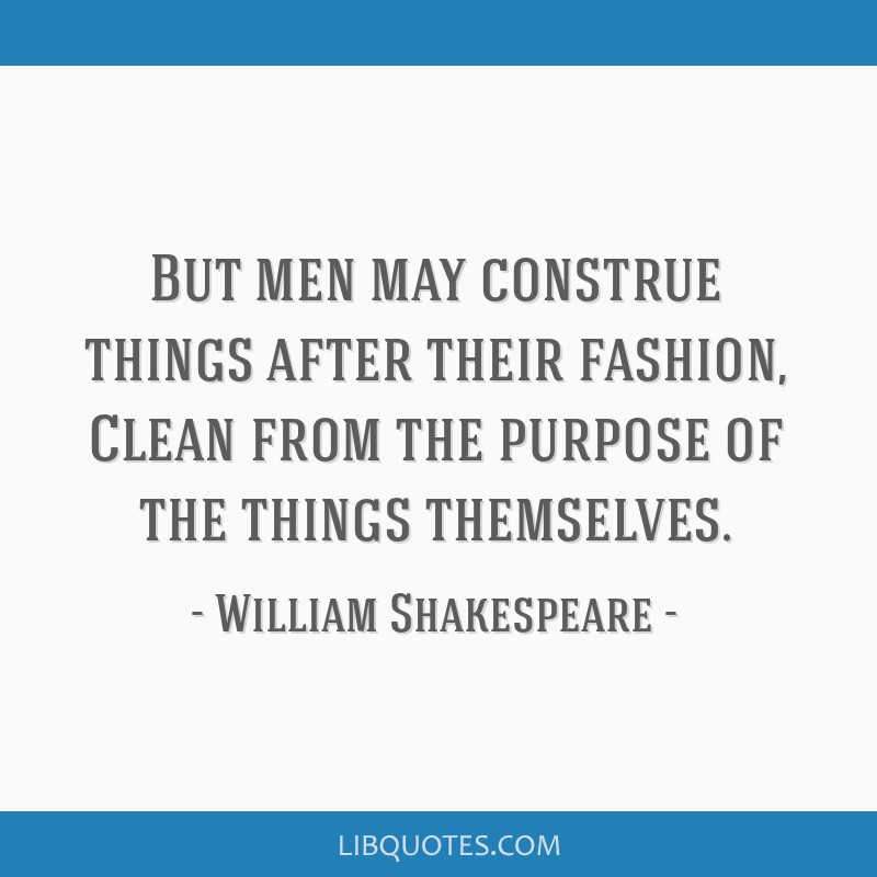 But men may construe things after their fashion, Clean from the purpose of the things themselves.