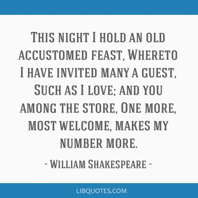 This night I hold an old accustomed feast, Whereto I have invited many a guest, Such as I love; and you among the store, One more, most welcome,...